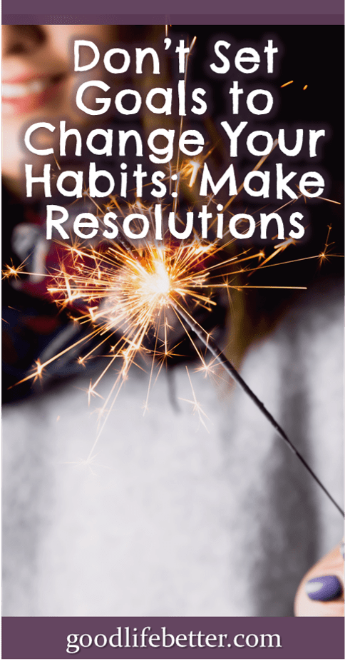 Don\'t Set Goals To Change Your Habits: Make Resolutions